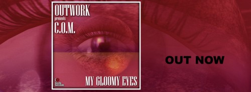 Outwork presents C.O.M. – My Gloomy Eyes